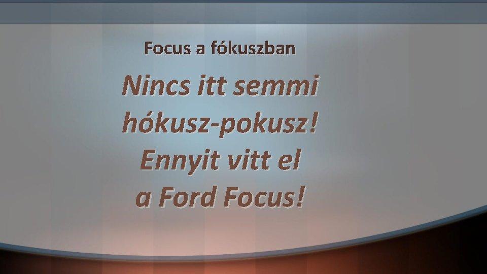 Focus a fókuszban Nincs itt semmi hókusz-pokusz! Ennyit vitt el a Ford Focus!