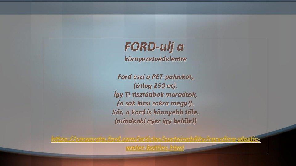 FORD-ulj a környezetvédelemre Ford eszi a PET-palackot, (átlag 250 -et). Így Ti tisztábbak maradtok,