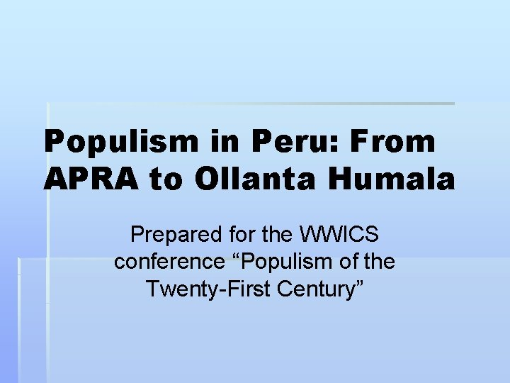 """Populism in Peru: From APRA to Ollanta Humala Prepared for the WWICS conference """"Populism"""
