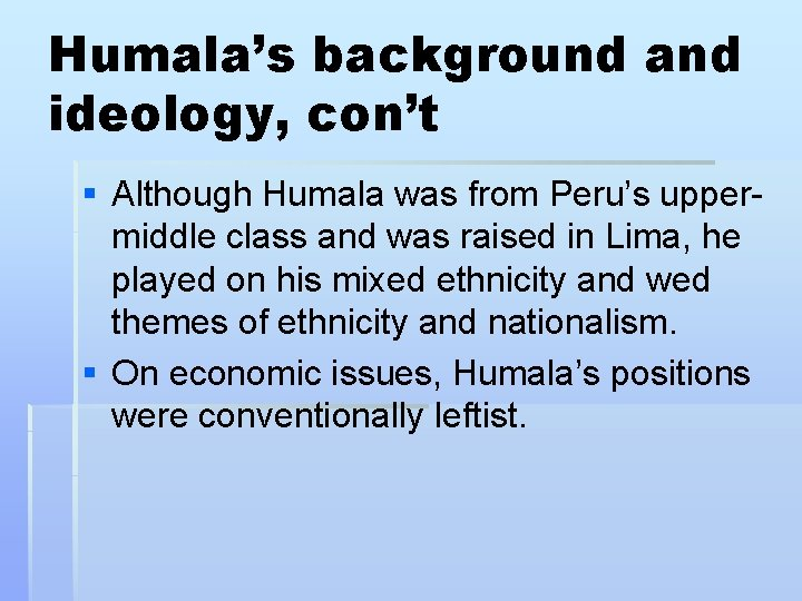 Humala's background and ideology, con't § Although Humala was from Peru's uppermiddle class and
