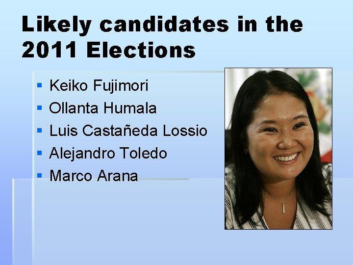 Likely candidates in the 2011 Elections § § § Keiko Fujimori Ollanta Humala Luis
