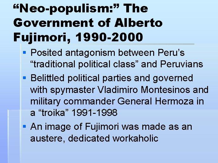 """Neo-populism: "" The Government of Alberto Fujimori, 1990 -2000 § Posited antagonism between Peru's"