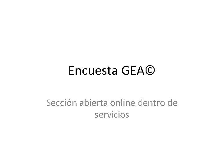 Encuesta GEA© Sección abierta online dentro de servicios