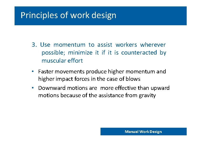 Principles of work design 3. Use momentum to assist workers wherever possible; minimize it