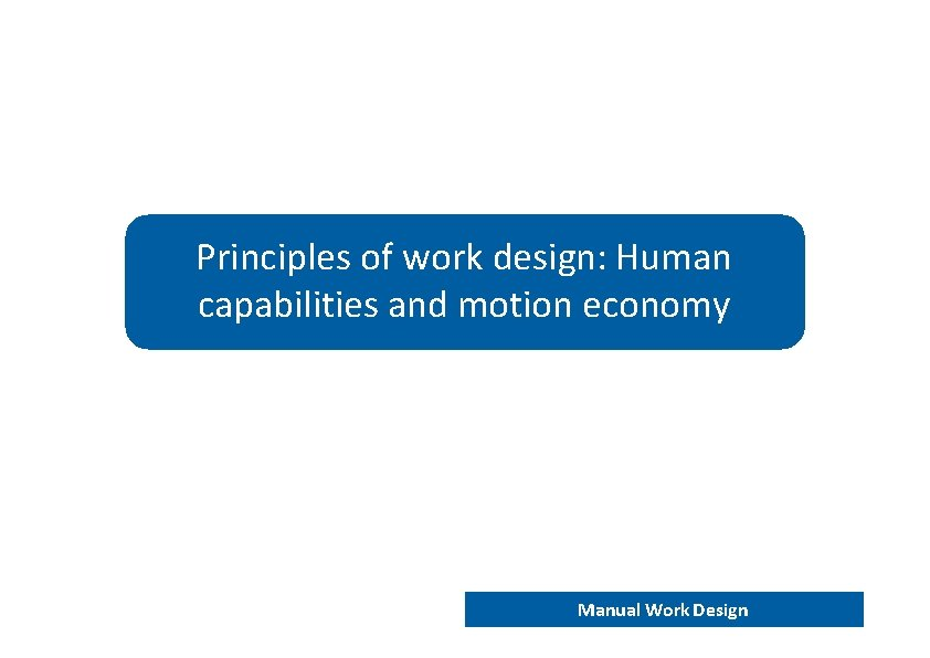 Principles of work design: Human capabilities and motion economy END 202 – Work analysis