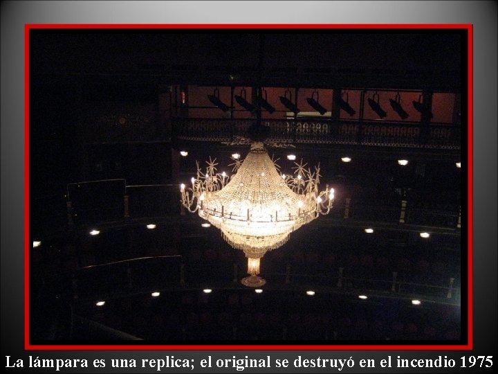 La lámpara es una replica; el original se destruyó en el incendio 1975
