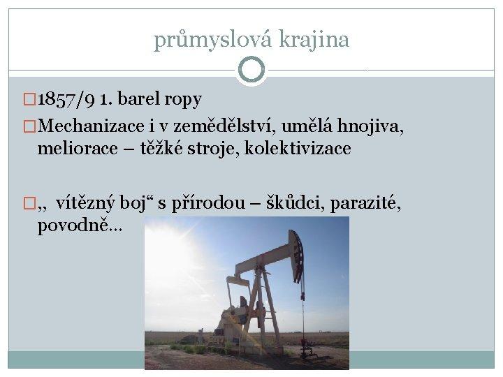průmyslová krajina � 1857/9 1. barel ropy �Mechanizace i v zemědělství, umělá hnojiva, meliorace