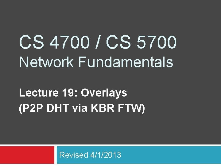 CS 4700 / CS 5700 Network Fundamentals Lecture 19: Overlays (P 2 P DHT