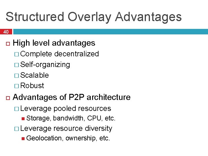 Structured Overlay Advantages 40 High level advantages � Complete decentralized � Self-organizing � Scalable