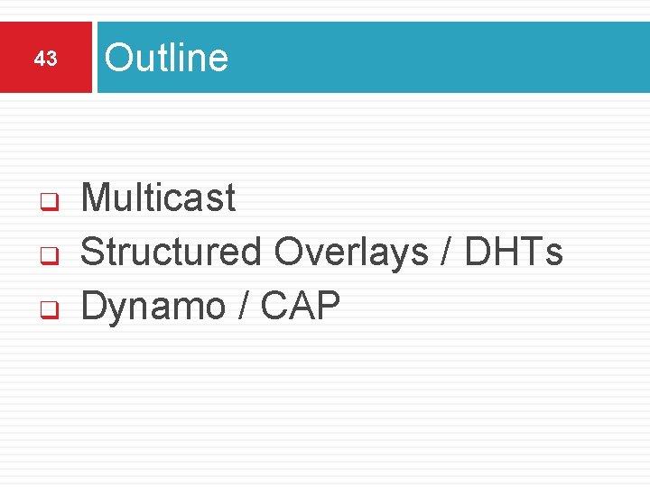 43 q q q Outline Multicast Structured Overlays / DHTs Dynamo / CAP