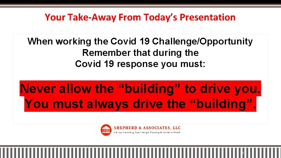 Your Take-Away From Today's Presentation When working the Covid 19 Challenge/Opportunity Remember that during