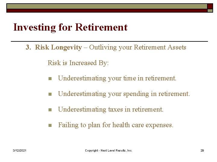 Investing for Retirement 3. Risk Longevity – Outliving your Retirement Assets Risk is Increased