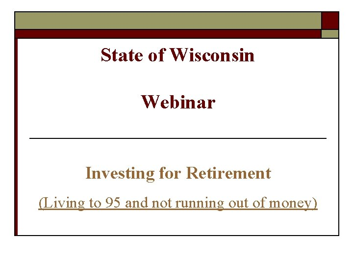 State of Wisconsin Webinar Investing for Retirement (Living to 95 and not running out