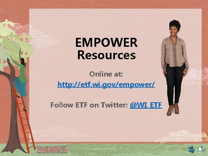 EMPOWER Resources Online at: http: //etf. wi. gov/empower/ Follow ETF on Twitter: @WI_ETF