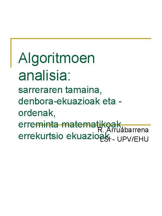 Algoritmoen analisia: sarreraren tamaina, denbora-ekuazioak eta ordenak, erreminta matematikoak, R. Arruabarrena errekurtsio ekuazioak. LSI