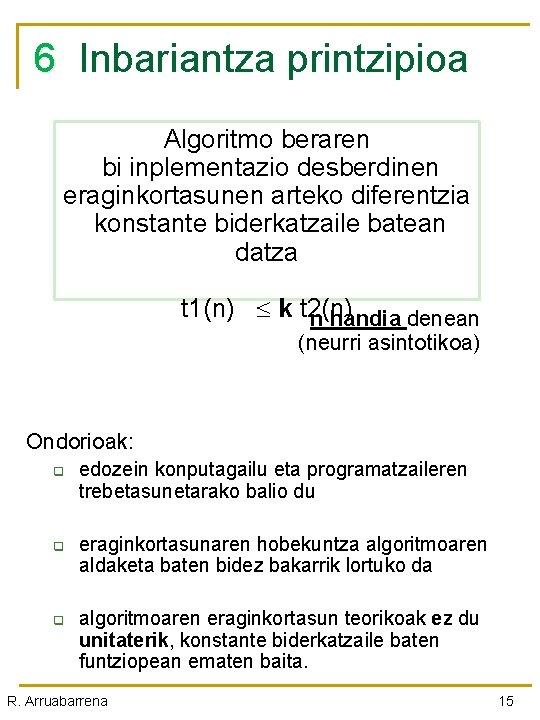 6 Inbariantza printzipioa Algoritmo beraren bi inplementazio desberdinen eraginkortasunen arteko diferentzia konstante biderkatzaile batean