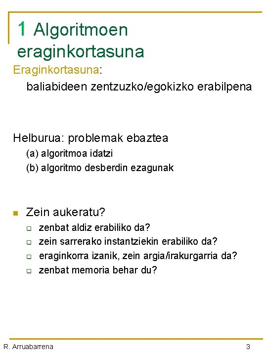 1 Algoritmoen eraginkortasuna Eraginkortasuna: baliabideen zentzuzko/egokizko erabilpena Helburua: problemak ebaztea (a) algoritmoa idatzi (b)