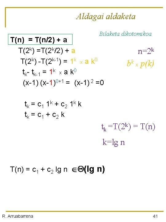 Aldagai aldaketa Bilaketa dikotomikoa T(n) = T(n/2) + a T(2 k) =T(2 k/2) +