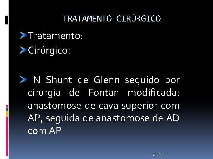 TRATAMENTO CIRÚRGICO Tratamento: Cirúrgico: N Shunt de Glenn seguido por cirurgia de Fontan modificada: