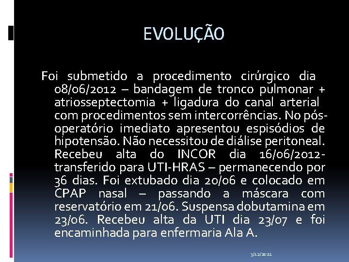 EVOLUÇÃO Foi submetido a procedimento cirúrgico dia 08/06/2012 – bandagem de tronco pulmonar +