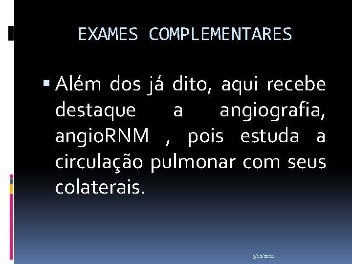 EXAMES COMPLEMENTARES Além dos já dito, aqui recebe destaque a angiografia, angio. RNM ,