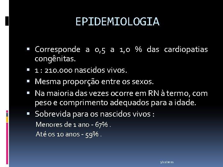 EPIDEMIOLOGIA Corresponde a 0, 5 a 1, 0 % das cardiopatias congênitas. 1 :