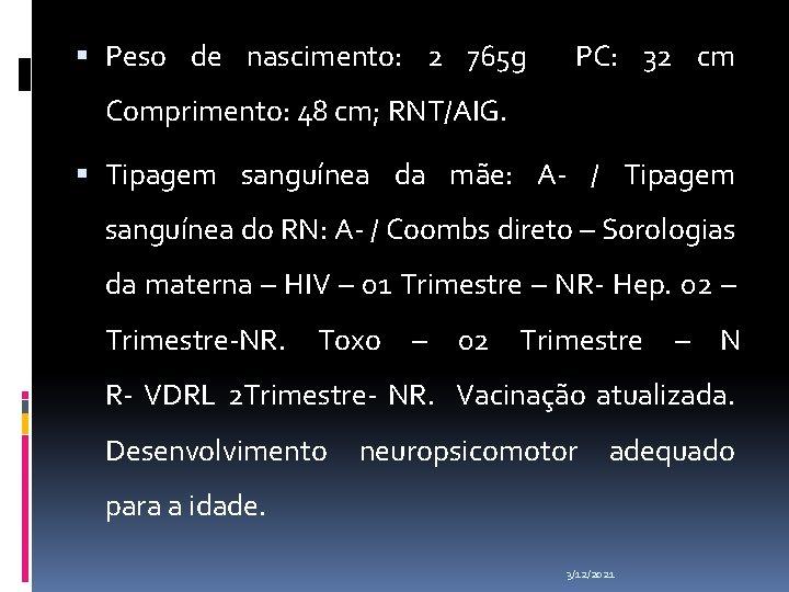 Peso de nascimento: 2 765 g PC: 32 cm Comprimento: 48 cm; RNT/AIG.