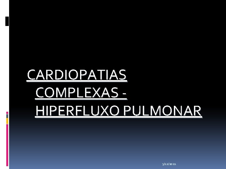 CARDIOPATIAS COMPLEXAS - HIPERFLUXO PULMONAR 3/12/2021