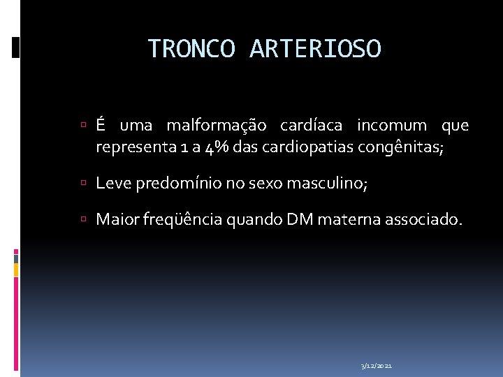 TRONCO ARTERIOSO É uma malformação cardíaca incomum que representa 1 a 4% das cardiopatias