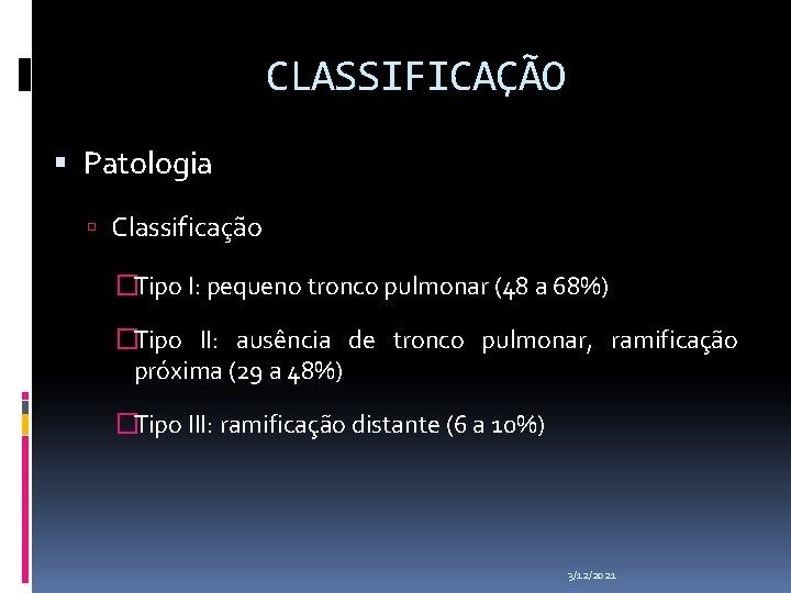 CLASSIFICAÇÃO Patologia Classificação �Tipo I: pequeno tronco pulmonar (48 a 68%) �Tipo II: ausência
