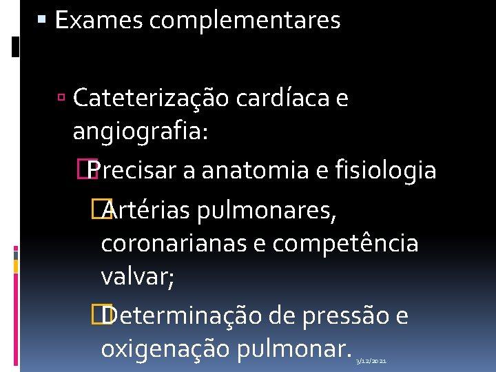 Exames complementares Cateterização cardíaca e angiografia: � Precisar a anatomia e fisiologia �