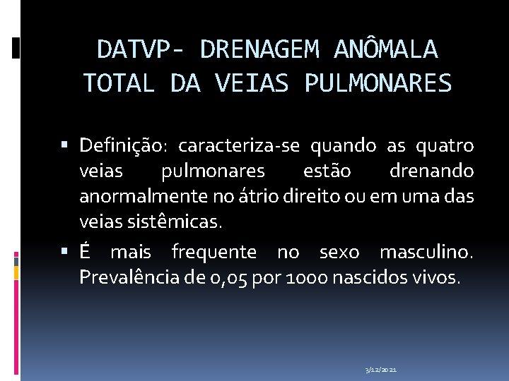 DATVP- DRENAGEM ANÔMALA TOTAL DA VEIAS PULMONARES Definição: caracteriza-se quando as quatro veias pulmonares