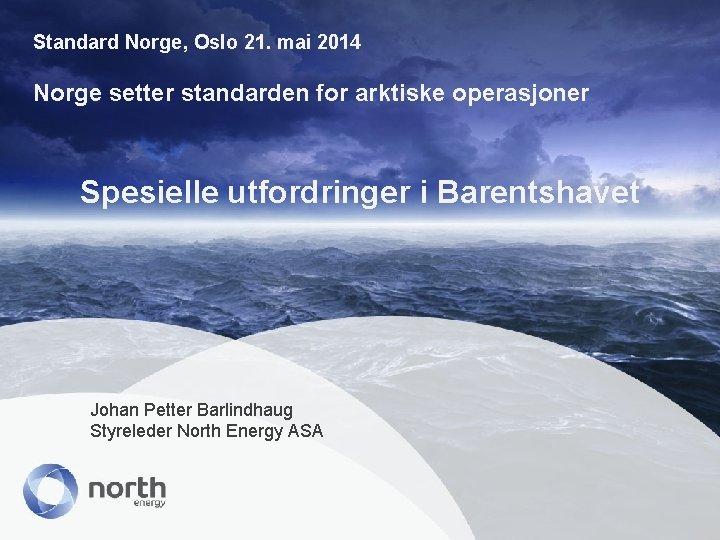 Standard Norge, Oslo 21. mai 2014 Norge setter standarden for arktiske operasjoner Spesielle utfordringer