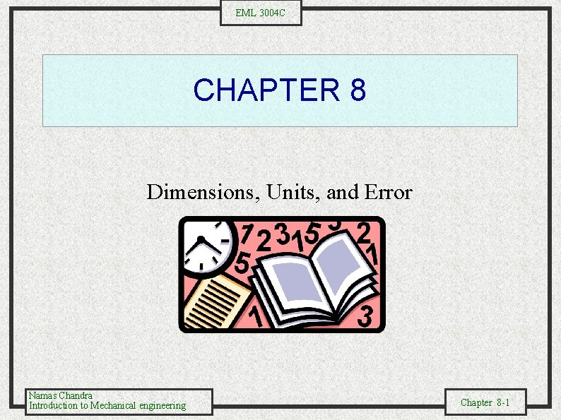EML 3004 C CHAPTER 8 Dimensions, Units, and Error Namas Chandra Introduction to Mechanical