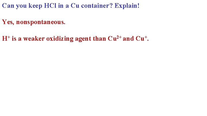 Can you keep HCl in a Cu container? Explain! Yes, nonspontaneous. H+ is a