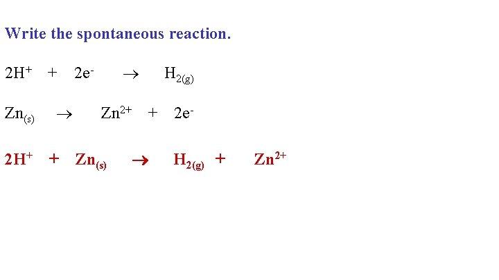 Write the spontaneous reaction. 2 H+ + 2 e- H 2(g) Zn(s) Zn 2+