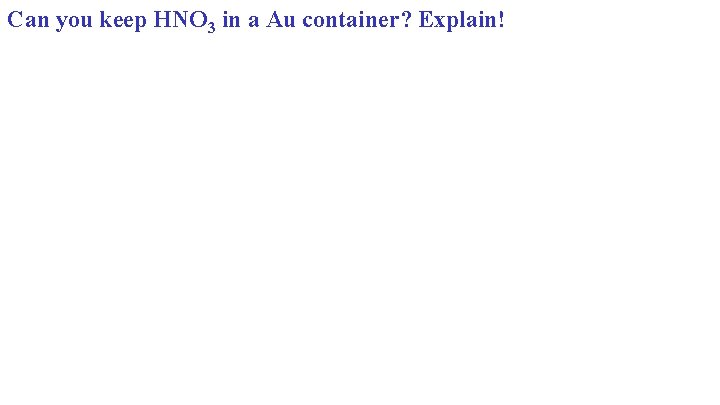 Can you keep HNO 3 in a Au container? Explain!