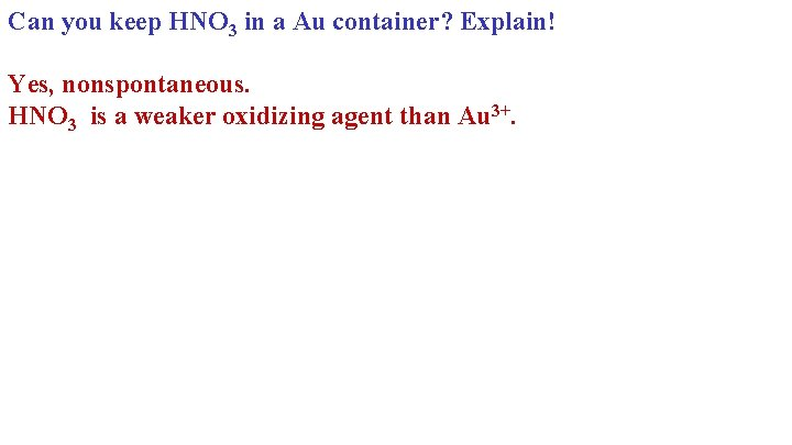 Can you keep HNO 3 in a Au container? Explain! Yes, nonspontaneous. HNO 3