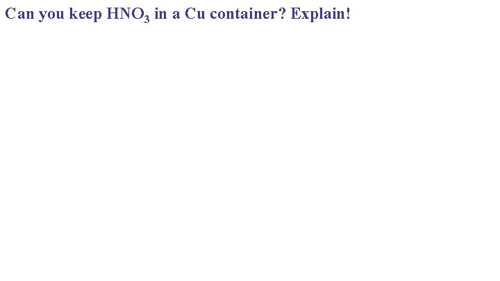 Can you keep HNO 3 in a Cu container? Explain!