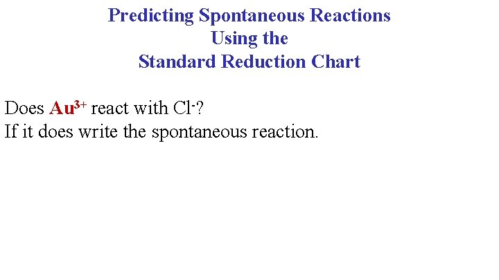 Predicting Spontaneous Reactions Using the Standard Reduction Chart Does Au 3+ react with Cl-?