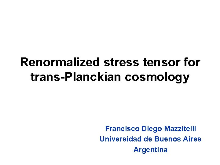 Renormalized stress tensor for trans-Planckian cosmology Francisco Diego Mazzitelli Universidad de Buenos Aires Argentina
