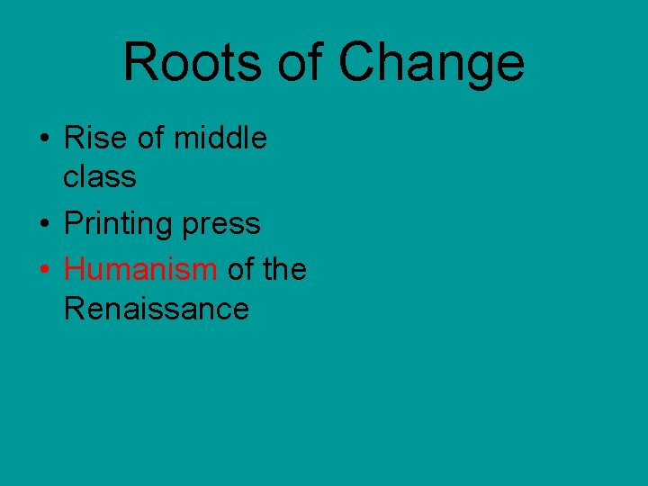 Roots of Change • Rise of middle class • Printing press • Humanism of
