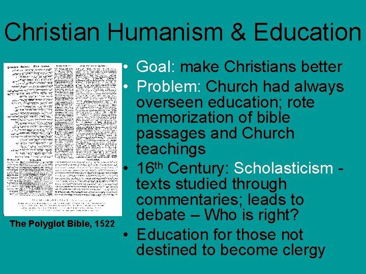 Christian Humanism & Education The Polyglot Bible, 1522 • Goal: make Christians better •