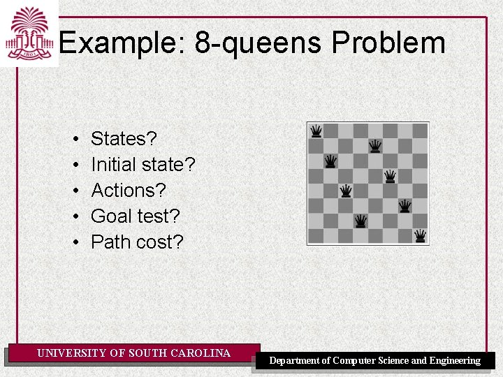 Example: 8 -queens Problem • • • States? Initial state? Actions? Goal test? Path