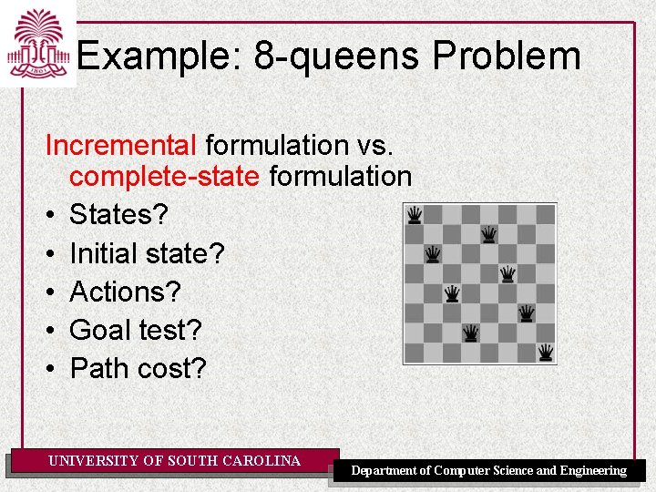 Example: 8 -queens Problem Incremental formulation vs. complete-state formulation • States? • Initial state?