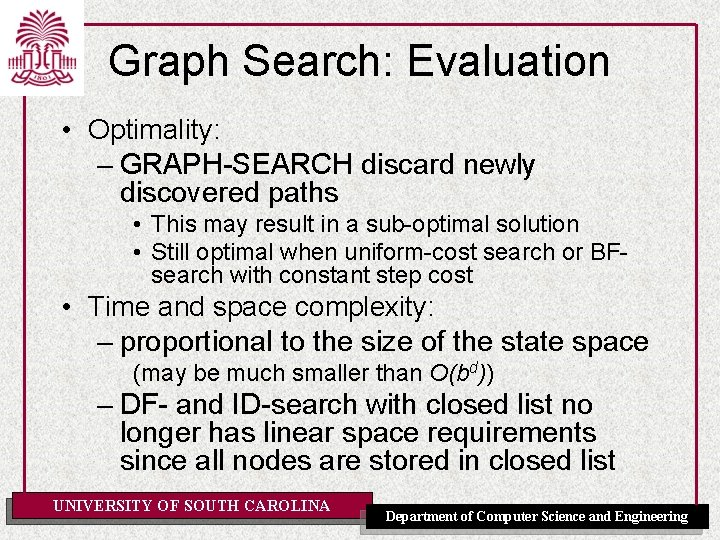 Graph Search: Evaluation • Optimality: – GRAPH-SEARCH discard newly discovered paths • This may
