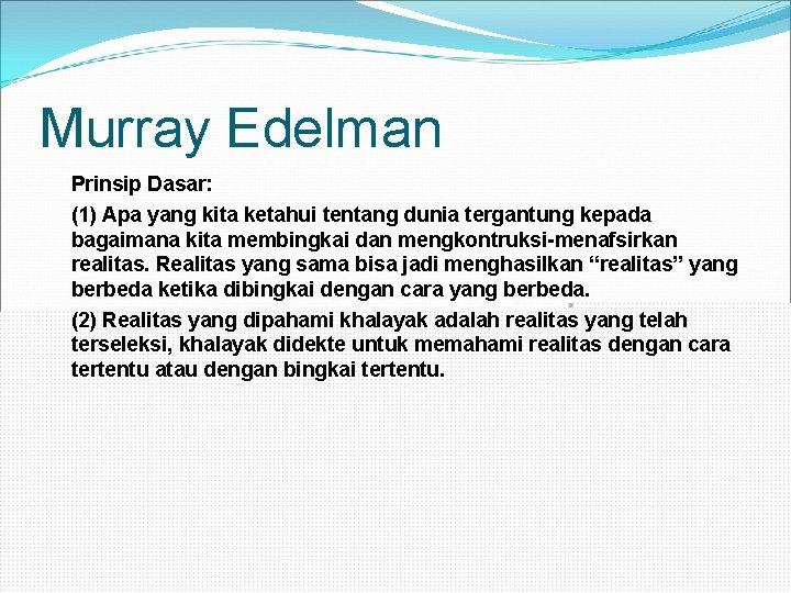 Murray Edelman Prinsip Dasar: (1) Apa yang kita ketahui tentang dunia tergantung kepada bagaimana