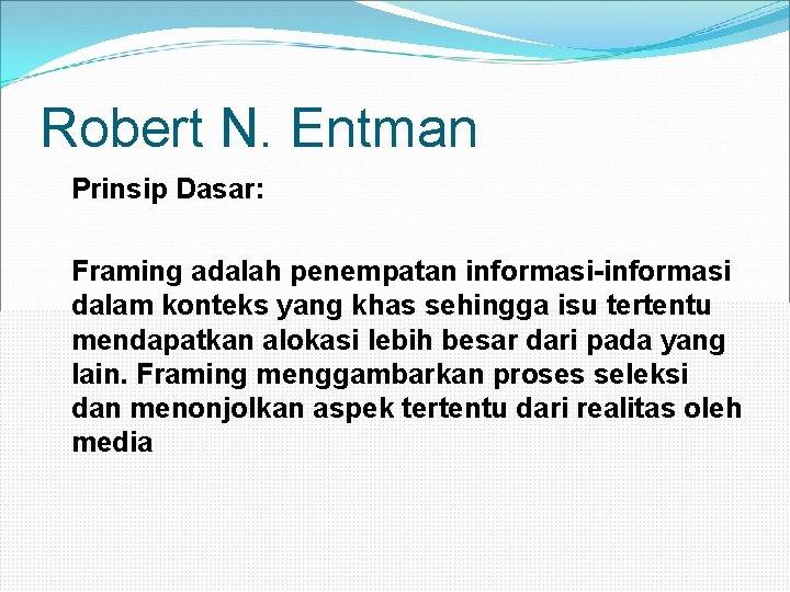 Robert N. Entman Prinsip Dasar: Framing adalah penempatan informasi-informasi dalam konteks yang khas sehingga