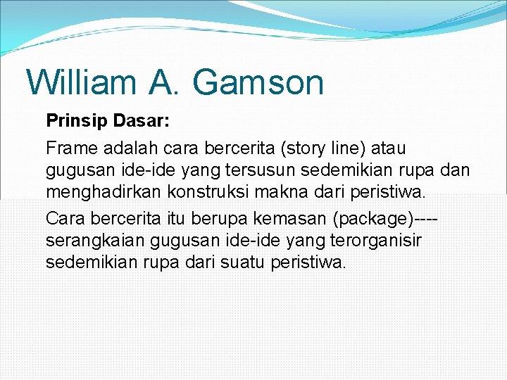 William A. Gamson Prinsip Dasar: Frame adalah cara bercerita (story line) atau gugusan ide-ide