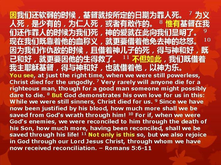 因我们还软弱的时候,基督就按所定的日期为罪人死。 7 为义 人死,是少有的,为仁人死,或者有敢作的。 8 惟有基督在我 们还作罪人的时候为我们死,神的爱就在此向我们显明了。 9 现在我们既靠着他的血称义,就更要借着他免去神的忿怒。 10 因为我们作仇敌的时候,且借着神儿子的死,得与神和好,既 已和好,就更要因他的生得救了。 11 不但如此,我们既借着